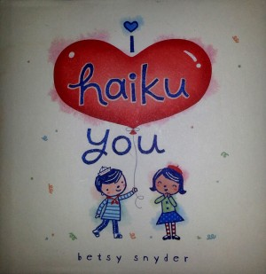 book cover to small square children's book titled i haiku you by betsy snyder. The word haiku is presented on a valentine's heart-shaped balloon. A little boy is handing the balloon string to a little girl.